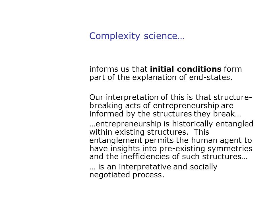 Complexity science… informs us that initial conditions form part of the explanation of end-states. Our interpretation of this is that structure- break