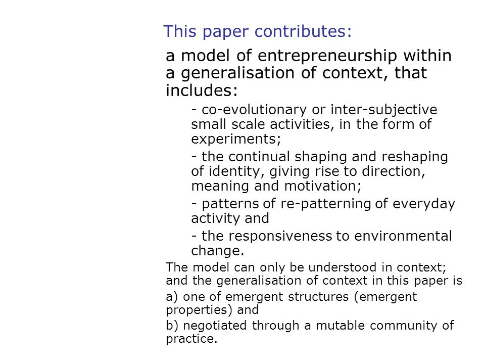 This paper contributes: a model of entrepreneurship within a generalisation of context, that includes: - co-evolutionary or inter-subjective small sca