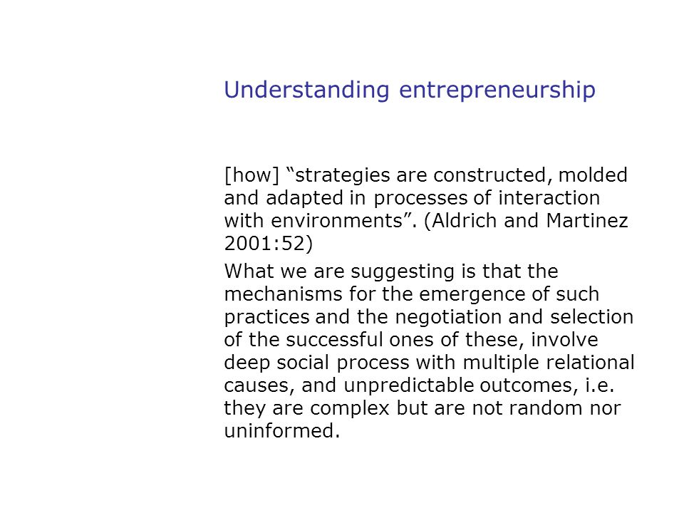 """Understanding entrepreneurship [how] """"strategies are constructed, molded and adapted in processes of interaction with environments"""". (Aldrich and Mart"""