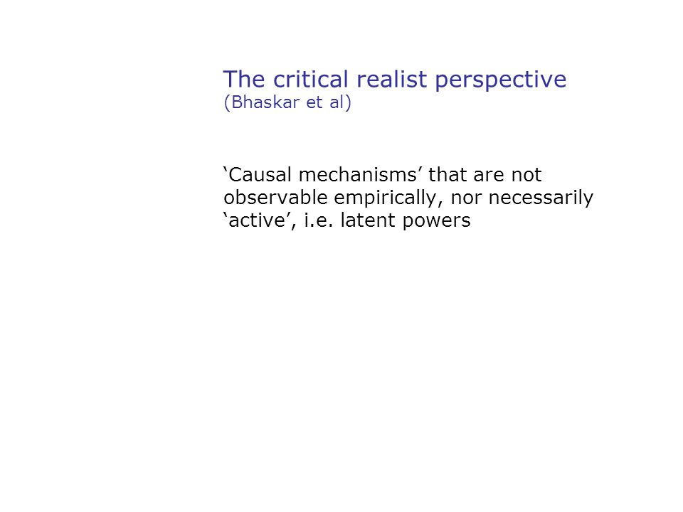 The critical realist perspective (Bhaskar et al) 'Causal mechanisms' that are not observable empirically, nor necessarily 'active', i.e. latent powers