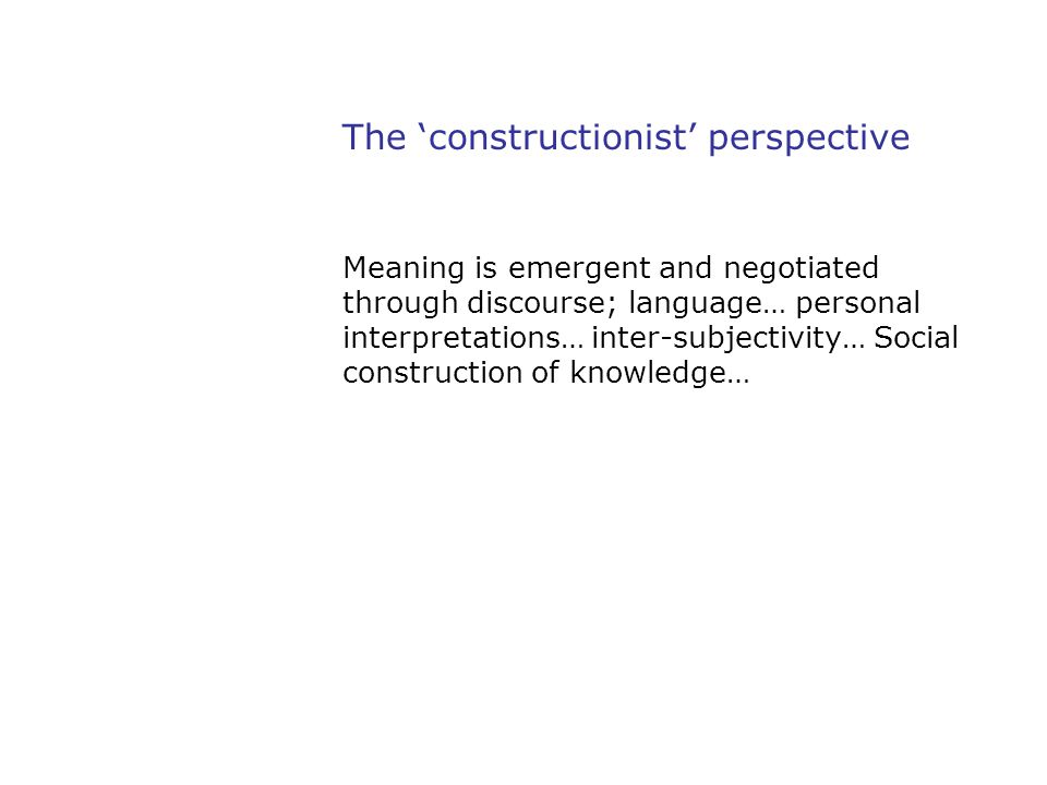 The 'constructionist' perspective Meaning is emergent and negotiated through discourse; language… personal interpretations… inter-subjectivity… Social
