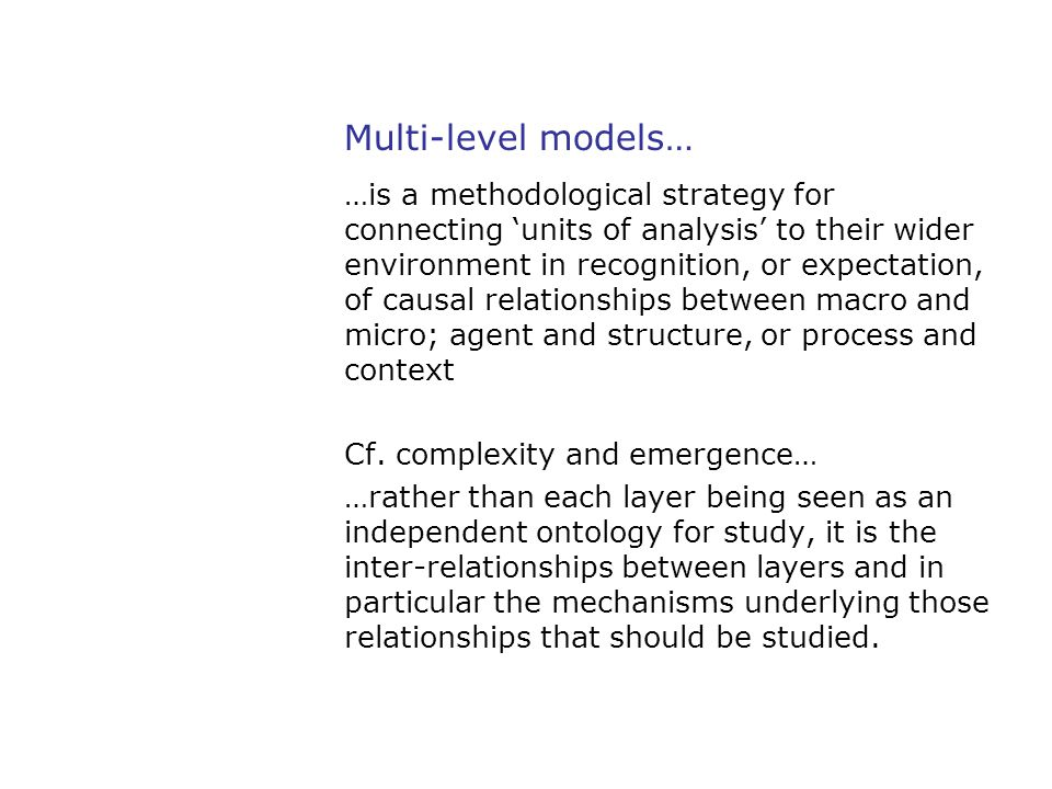 Multi-level models… …is a methodological strategy for connecting 'units of analysis' to their wider environment in recognition, or expectation, of cau