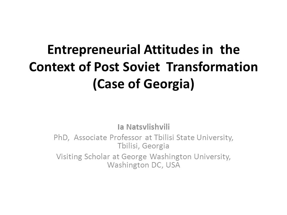 Entrepreneurial Attitudes in Georgia The present work represents description of results of the research on population's attitude towards entrepreneurship conducted by the author in July-September 2010, in Tbilisi (Georgia) and analysis of empiric data derived from the survey.