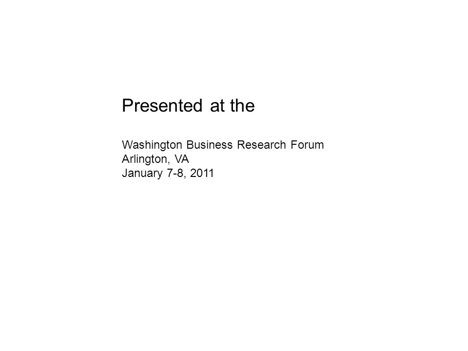 Presented at the Washington Business Research Forum Arlington, VA January 7-8, 2011