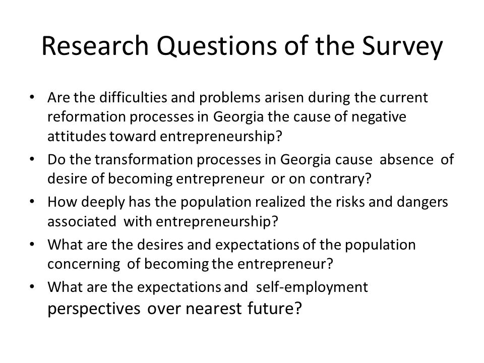 Research Questions of the Survey Are the difficulties and problems arisen during the current reformation processes in Georgia the cause of negative attitudes toward entrepreneurship.