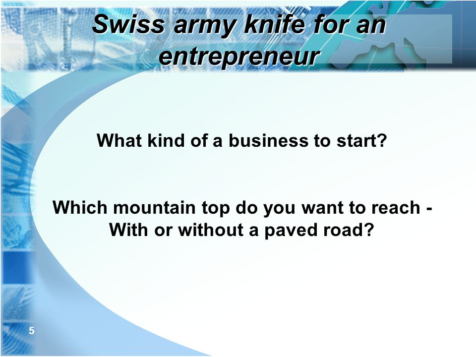 5 What kind of a business to start? Which mountain top do you want to reach - With or without a paved road? Swiss army knife for an entrepreneur