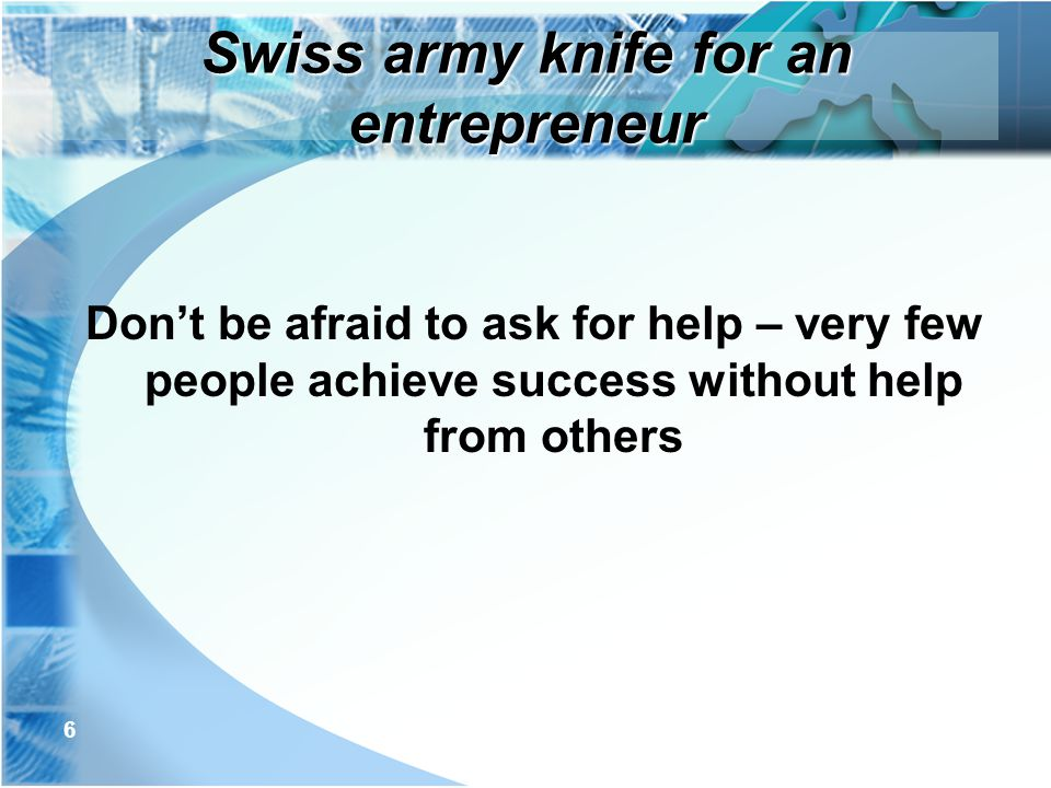 7 Make it a habit of going out of your way to help others Asking help from others is much easier if you are in the habit of helping others Read: Dale Carnegie – How to win friends and influence people Swiss army knife for an entrepreneur