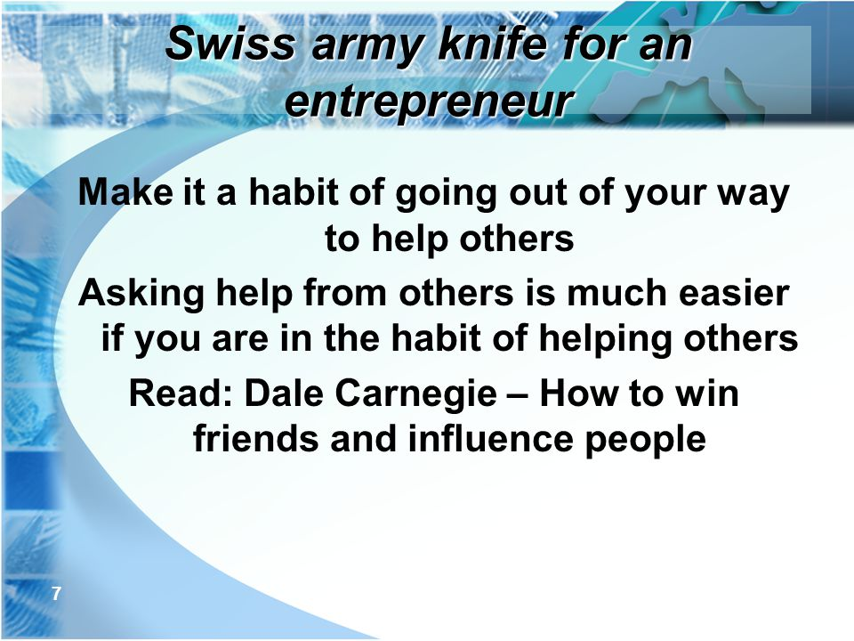 7 Make it a habit of going out of your way to help others Asking help from others is much easier if you are in the habit of helping others Read: Dale