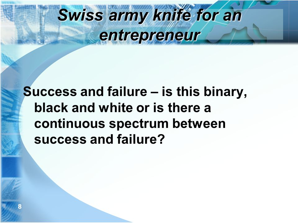 8 Success and failure – is this binary, black and white or is there a continuous spectrum between success and failure? Swiss army knife for an entrepr