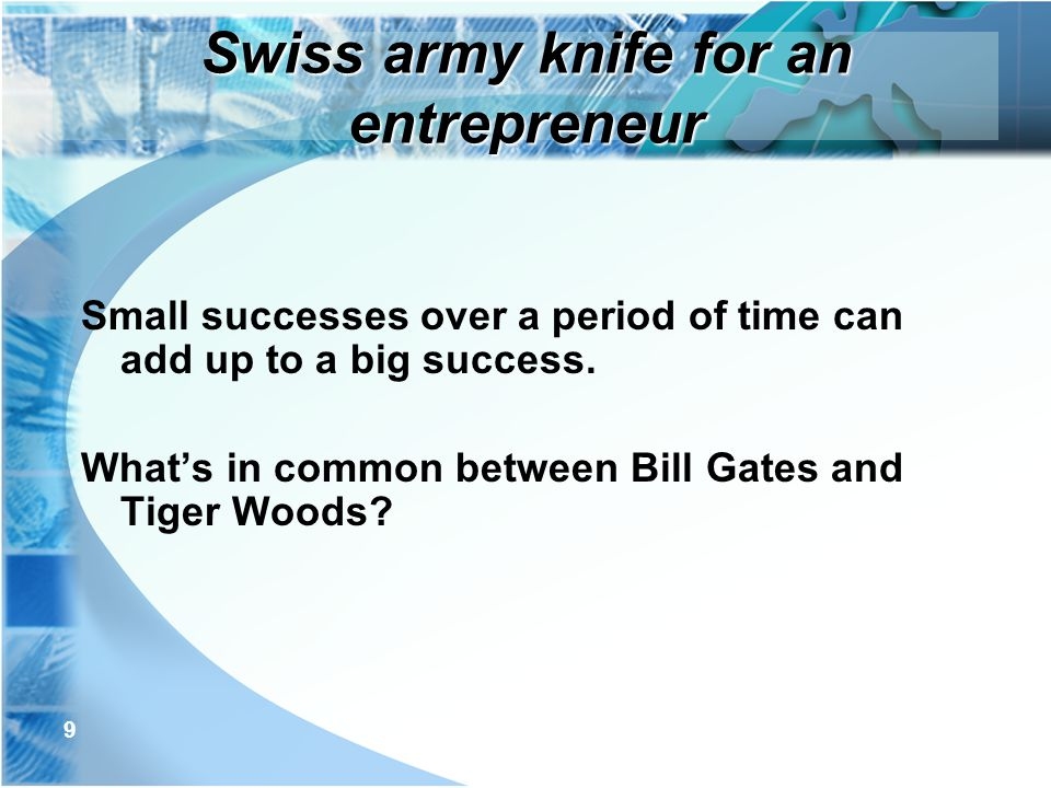 9 Small successes over a period of time can add up to a big success. What's in common between Bill Gates and Tiger Woods? Swiss army knife for an entr