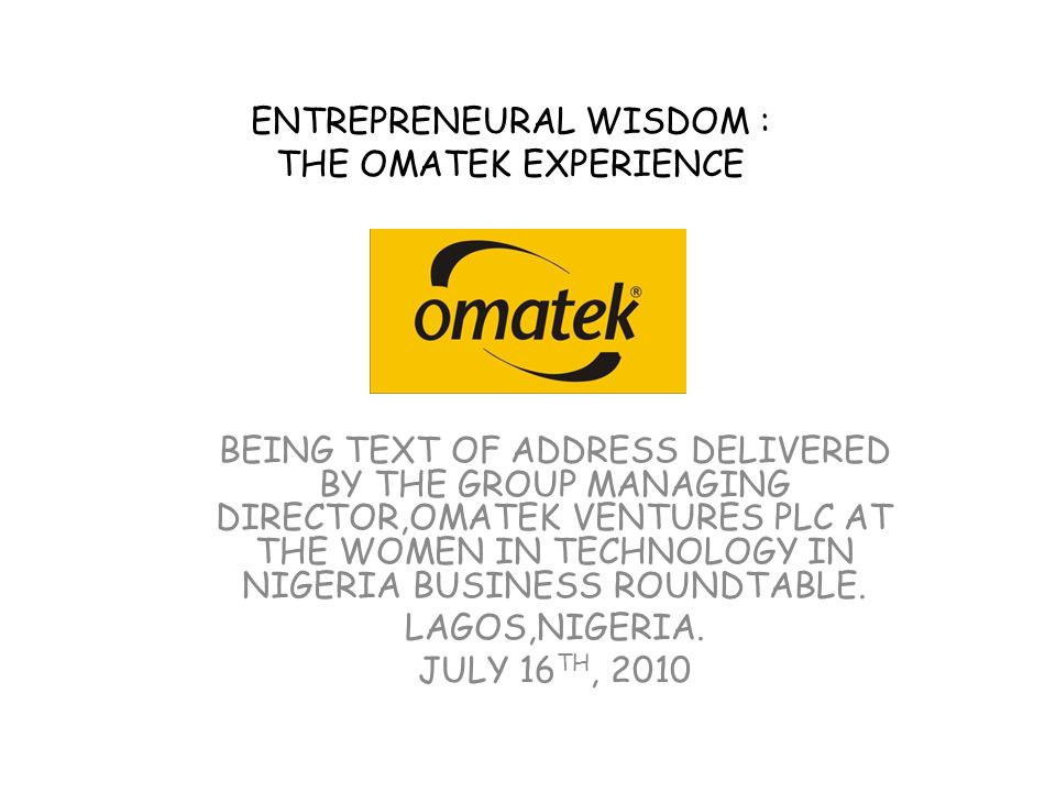 ENTREPRENEURAL WISDOM : THE OMATEK EXPERIENCE BEING TEXT OF ADDRESS DELIVERED BY THE GROUP MANAGING DIRECTOR,OMATEK VENTURES PLC AT THE WOMEN IN TECHNOLOGY IN NIGERIA BUSINESS ROUNDTABLE.