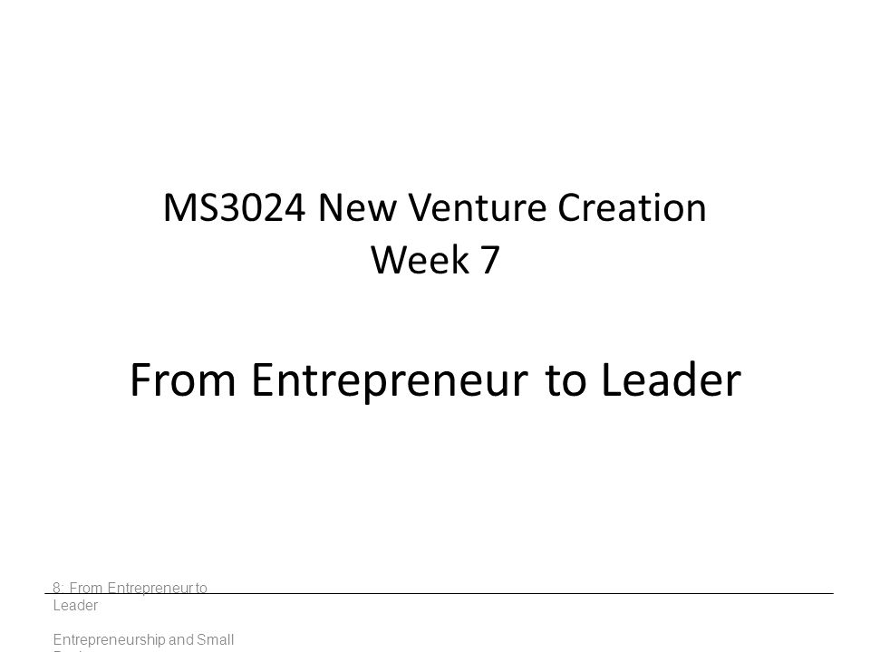 MS3024 New Venture Creation Week 7 From Entrepreneur to Leader 8: From Entrepreneur to Leader Entrepreneurship and Small Business