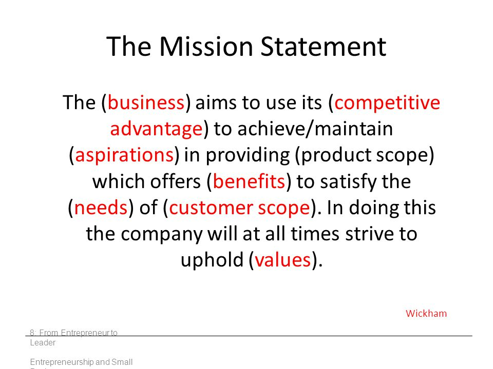 The Mission Statement The (business) aims to use its (competitive advantage) to achieve/maintain (aspirations) in providing (product scope) which offers (benefits) to satisfy the (needs) of (customer scope).