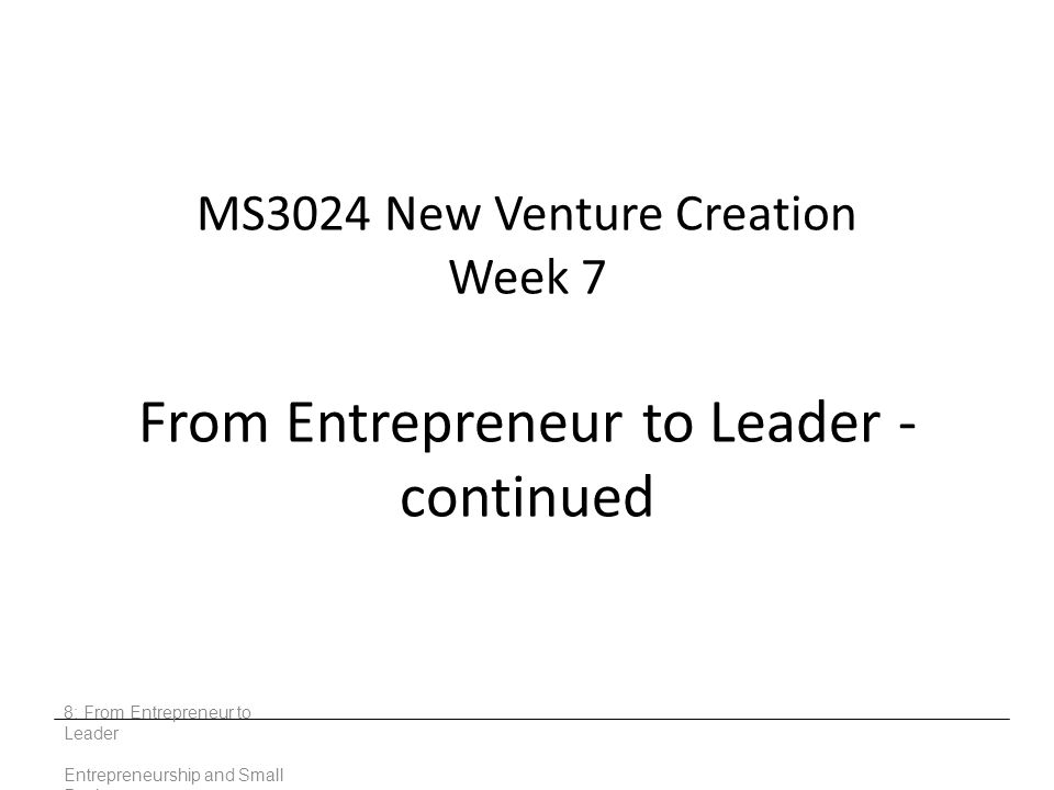 MS3024 New Venture Creation Week 7 From Entrepreneur to Leader - continued 8: From Entrepreneur to Leader Entrepreneurship and Small Business