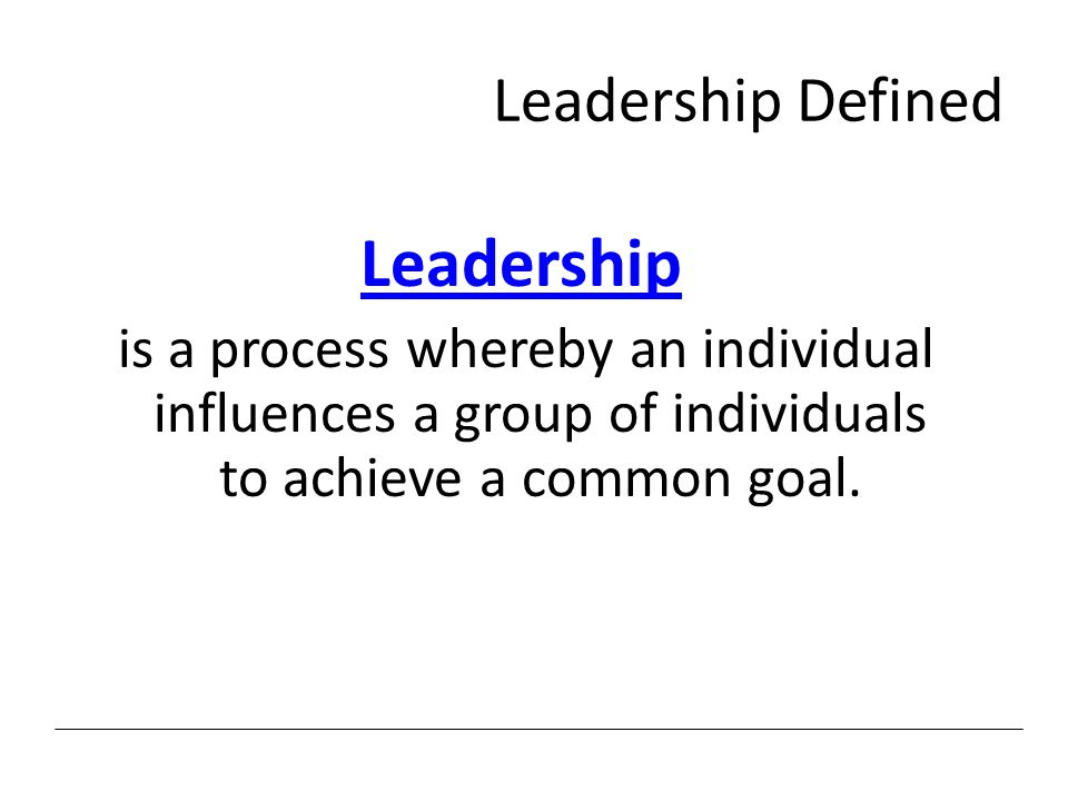 Leadership Defined Leadership is a process whereby an individual influences a group of individuals to achieve a common goal.