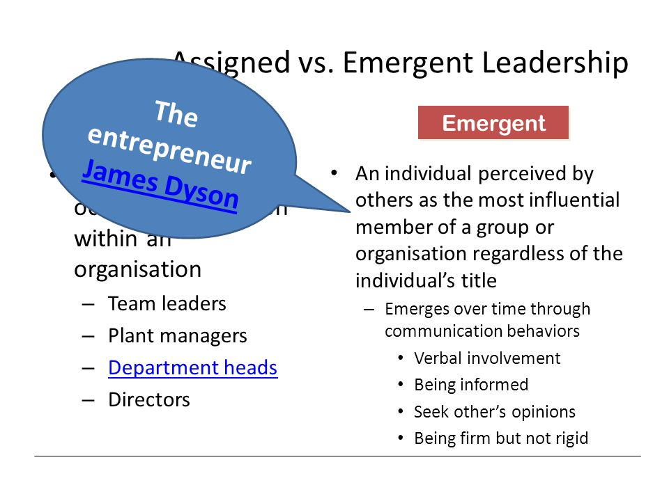Assigned vs. Emergent Leadership Leadership based on occupying a position within an organisation – Team leaders – Plant managers – Department headsDep