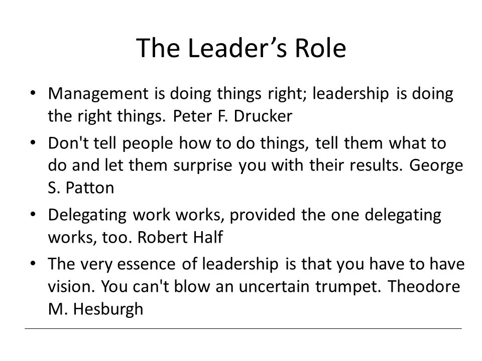 The Leader's Role Management is doing things right; leadership is doing the right things.