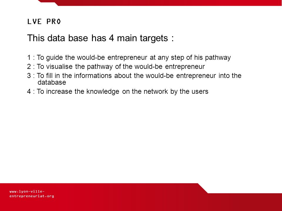 www.lyon-ville- entrepreneuriat.org LVE PRO This data base has 4 main targets : 1 : To guide the would-be entrepreneur at any step of his pathway 2 : To visualise the pathway of the would-be entrepreneur 3 : To fill in the informations about the would-be entrepreneur into the database 4 : To increase the knowledge on the network by the users