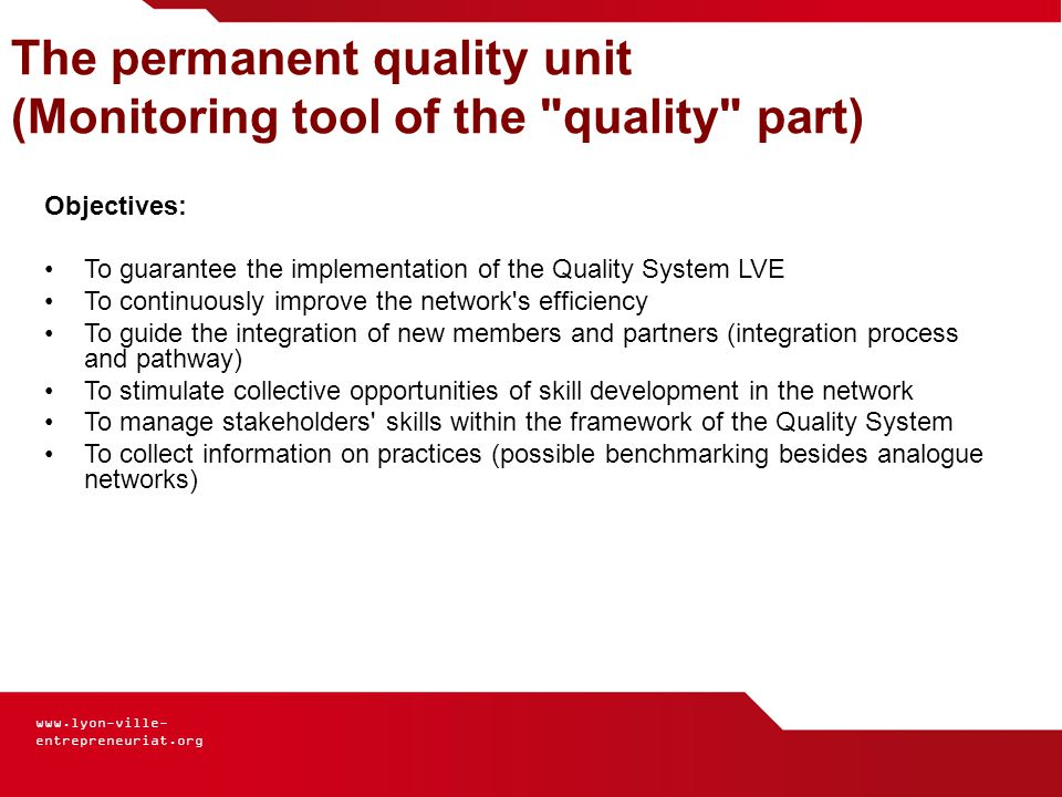 www.lyon-ville- entrepreneuriat.org The permanent quality unit (Monitoring tool of the quality part) Objectives: To guarantee the implementation of the Quality System LVE To continuously improve the network s efficiency To guide the integration of new members and partners (integration process and pathway) To stimulate collective opportunities of skill development in the network To manage stakeholders skills within the framework of the Quality System To collect information on practices (possible benchmarking besides analogue networks)