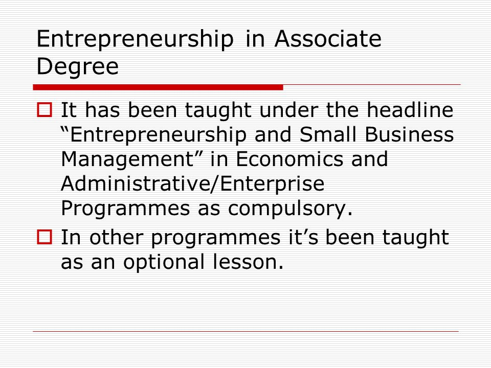 Entrepreneurship in Bachelor Degree  It is only given in the 8th semester of Economic and Administrative Sciences Faculties.Especially, it is commonly taught in the Faculties of Management.