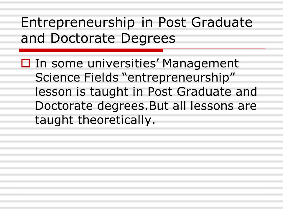 Entrepreneurship in Post Graduate and Doctorate Degrees  In some universities' Management Science Fields entrepreneurship lesson is taught in Post Graduate and Doctorate degrees.But all lessons are taught theoretically.
