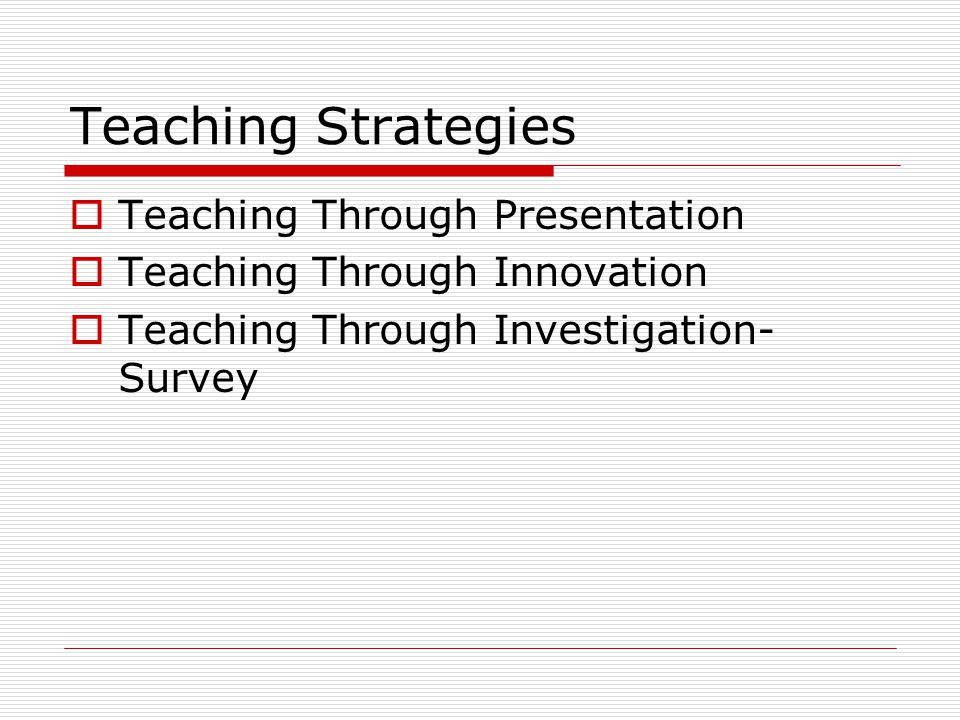 Teaching Strategies  Teaching Through Presentation  Teaching Through Innovation  Teaching Through Investigation- Survey