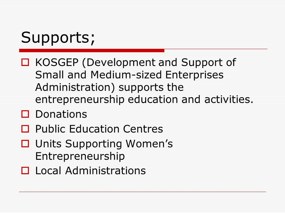 Supports;  KOSGEP (Development and Support of Small and Medium-sized Enterprises Administration) supports the entrepreneurship education and activities.