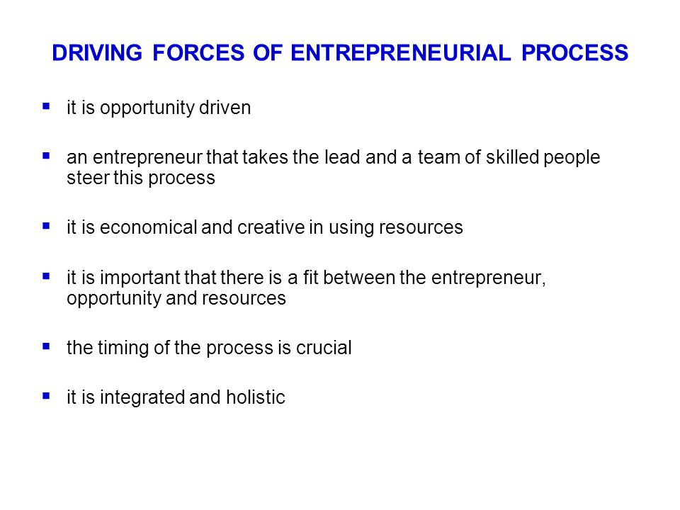 DRIVING FORCES OF ENTREPRENEURIAL PROCESS  it is opportunity driven  an entrepreneur that takes the lead and a team of skilled people steer this process  it is economical and creative in using resources  it is important that there is a fit between the entrepreneur, opportunity and resources  the timing of the process is crucial  it is integrated and holistic