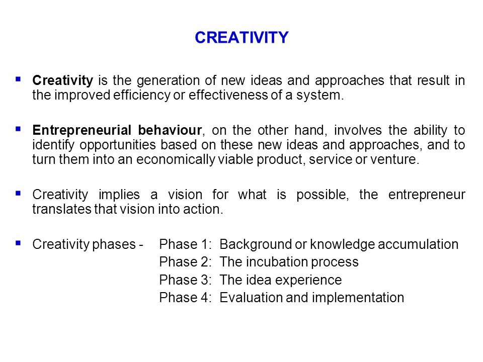 CREATIVITY  Creativity is the generation of new ideas and approaches that result in the improved efficiency or effectiveness of a system.  Entrepren