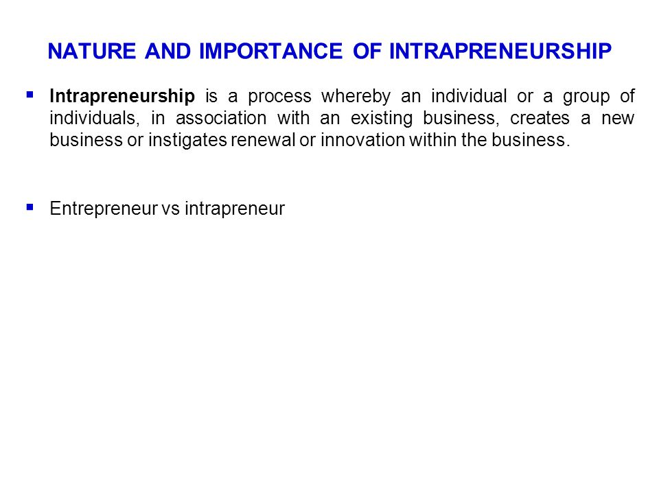 NATURE AND IMPORTANCE OF INTRAPRENEURSHIP  Intrapreneurship is a process whereby an individual or a group of individuals, in association with an exis
