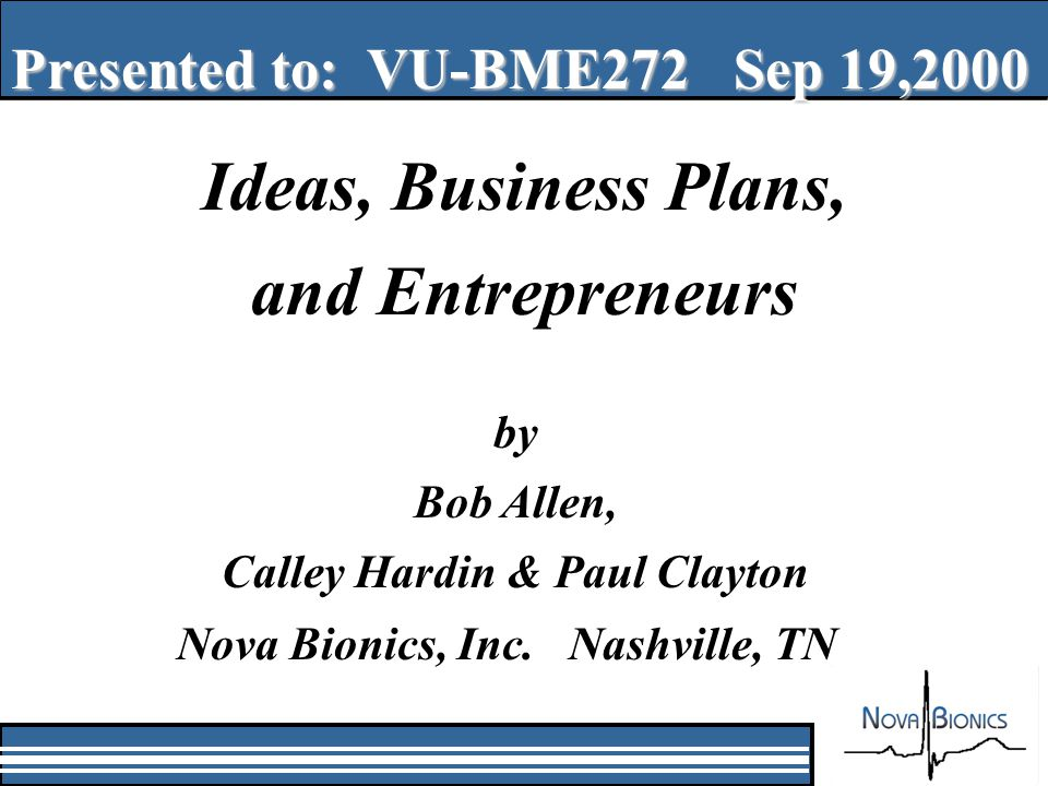 Ideas, Business Plans, and Entrepreneurs Presented to: VU-BME272 Sep 19,2000 by Bob Allen, Calley Hardin & Paul Clayton Nova Bionics, Inc.