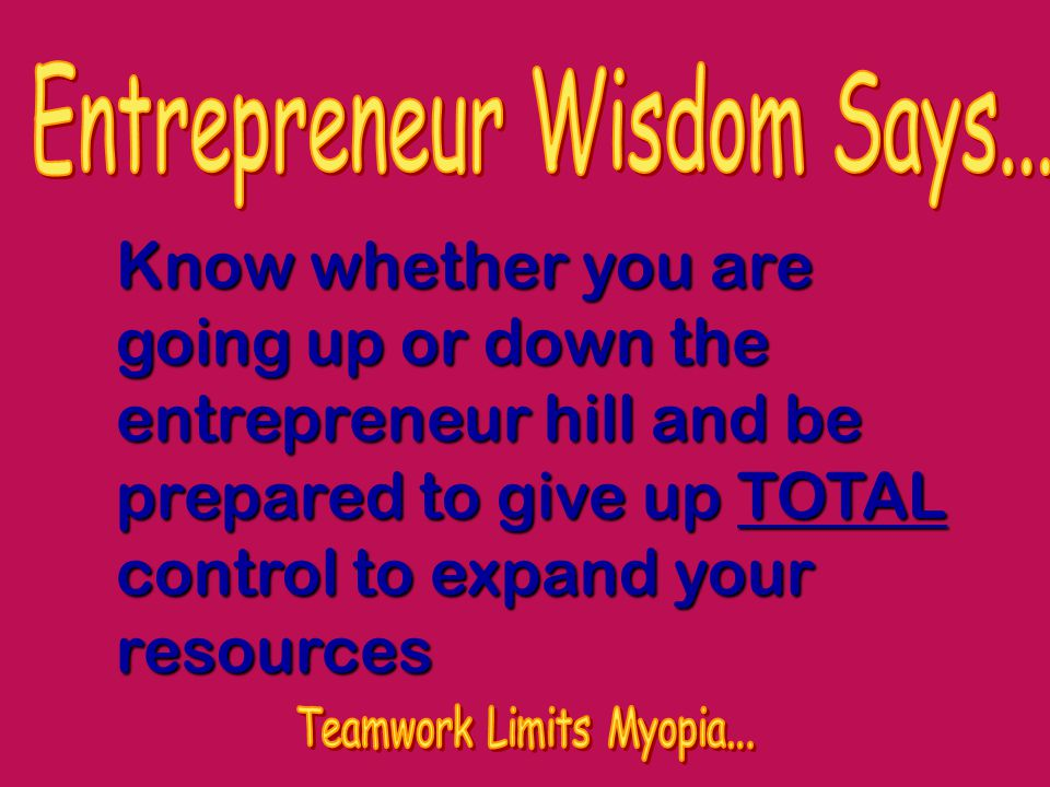 Know whether you are going up or down the entrepreneur hill and be prepared to give up TOTAL control to expand your resources