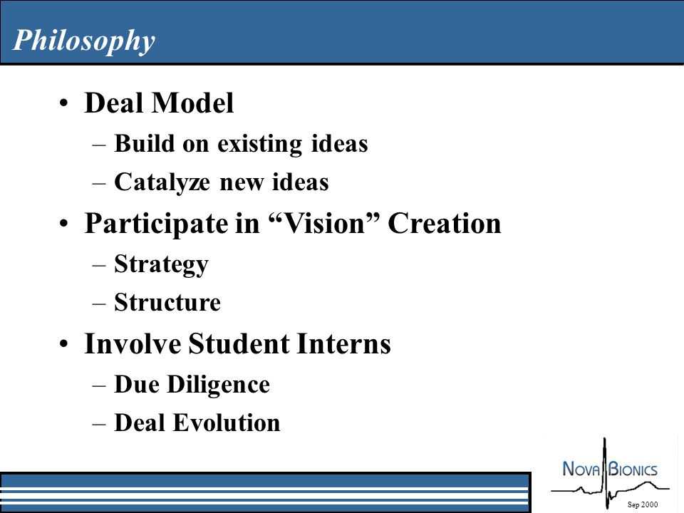 Philosophy Sep 2000 Deal Model –Build on existing ideas –Catalyze new ideas Participate in Vision Creation –Strategy –Structure Involve Student Interns –Due Diligence –Deal Evolution
