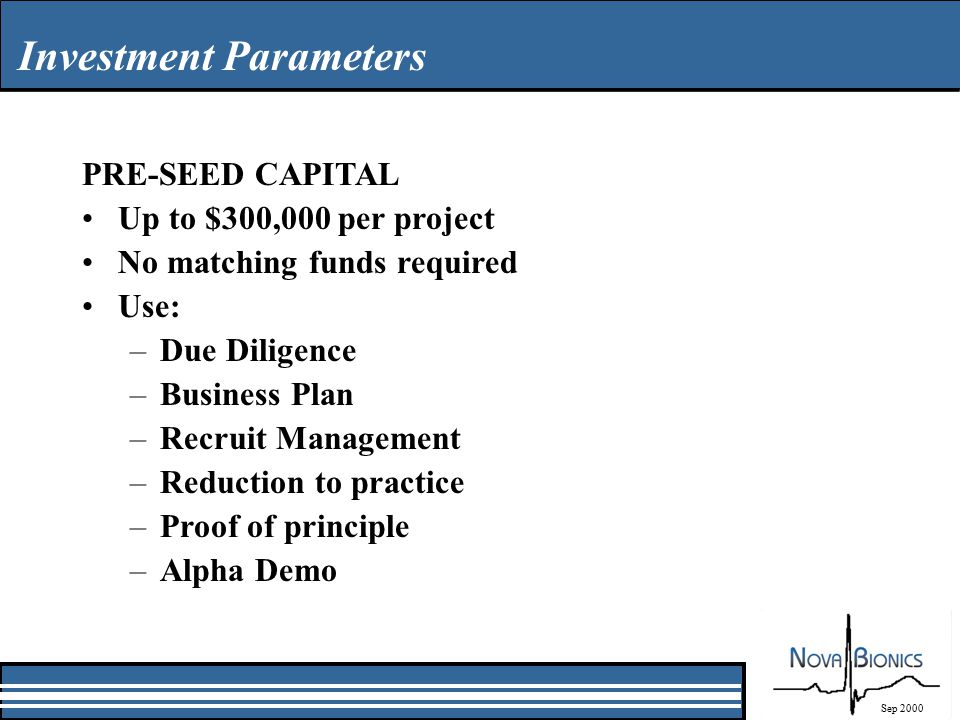 Investment Parameters Sep 2000 PRE-SEED CAPITAL Up to $300,000 per project No matching funds required Use: –Due Diligence –Business Plan –Recruit Management –Reduction to practice –Proof of principle –Alpha Demo