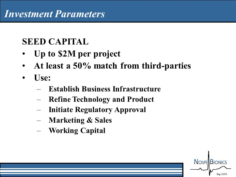 Investment Parameters Sep 2000 SEED CAPITAL Up to $2M per project At least a 50% match from third-parties Use: –Establish Business Infrastructure –Refine Technology and Product –Initiate Regulatory Approval –Marketing & Sales –Working Capital