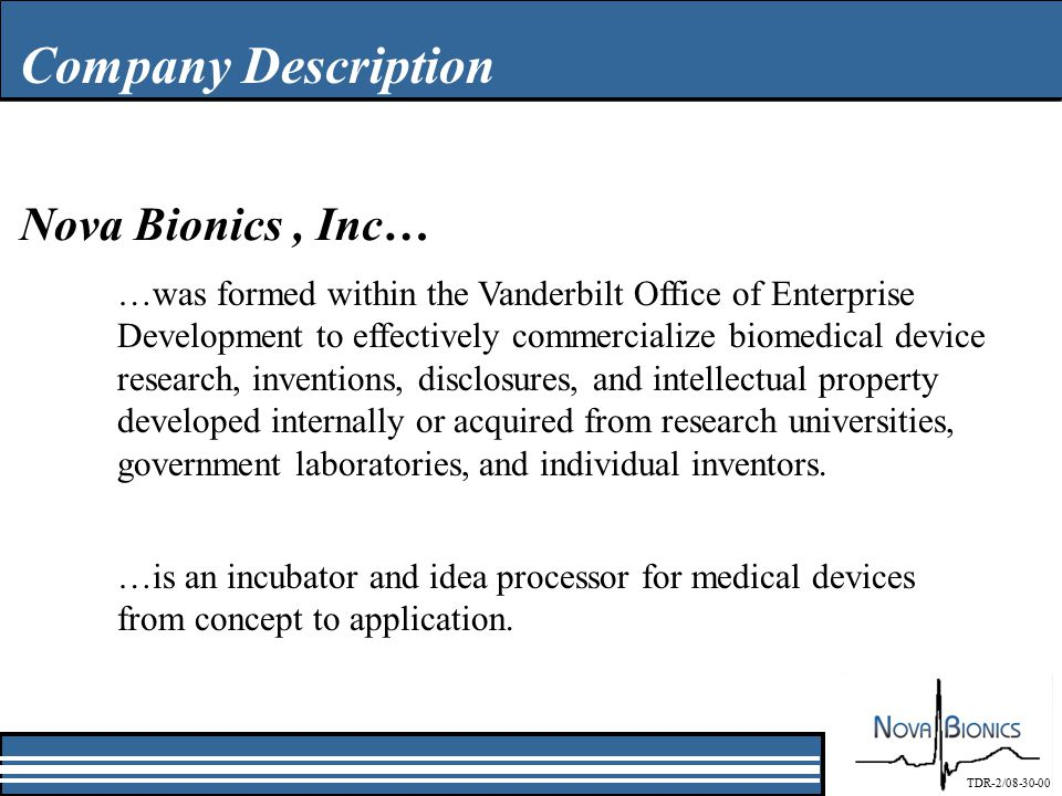 Company Description Nova Bionics, Inc… …was formed within the Vanderbilt Office of Enterprise Development to effectively commercialize biomedical device research, inventions, disclosures, and intellectual property developed internally or acquired from research universities, government laboratories, and individual inventors.