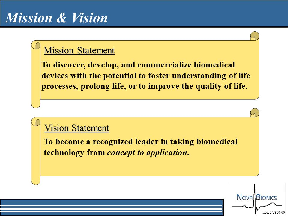 Mission & Vision Mission Statement To discover, develop, and commercialize biomedical devices with the potential to foster understanding of life processes, prolong life, or to improve the quality of life.