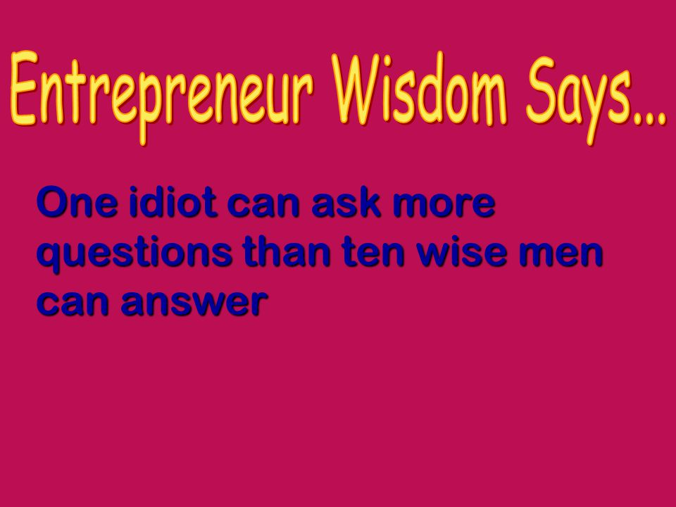 One idiot can ask more questions than ten wise men can answer