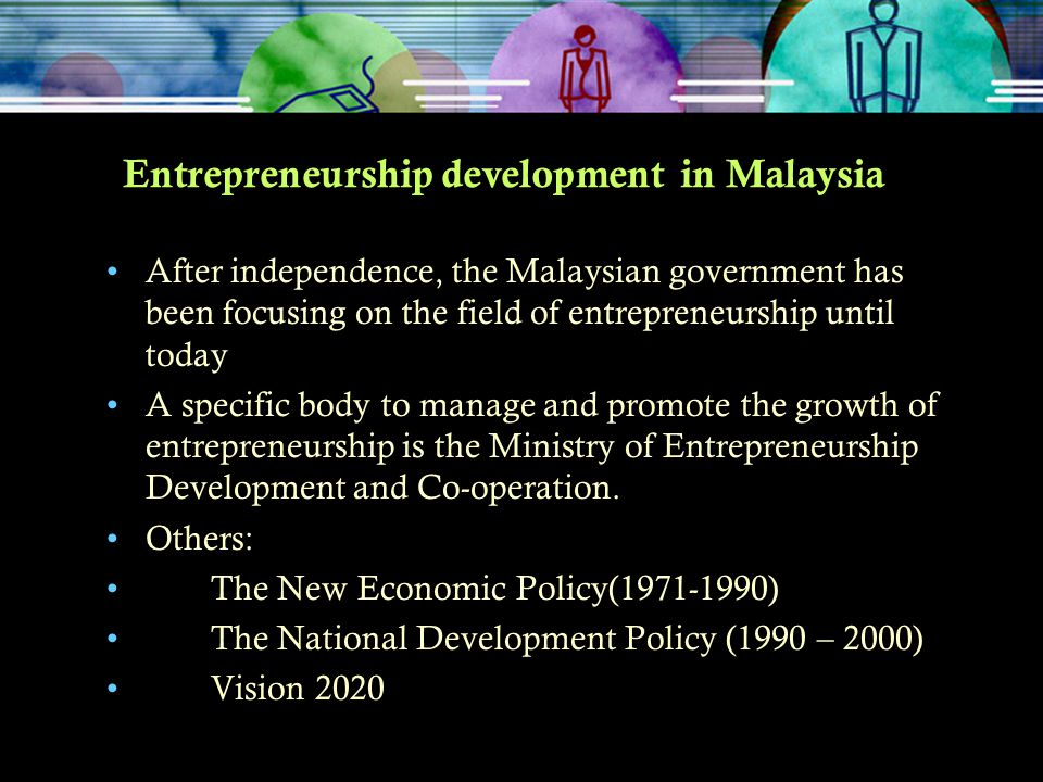 Entrepreneurship development in Malaysia After independence, the Malaysian government has been focusing on the field of entrepreneurship until today A
