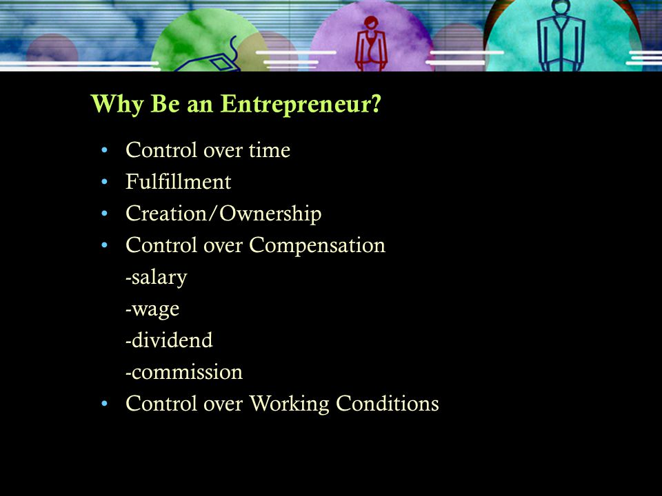 Why Be an Entrepreneur? Control over time Fulfillment Creation/Ownership Control over Compensation -salary -wage -dividend -commission Control over Wo
