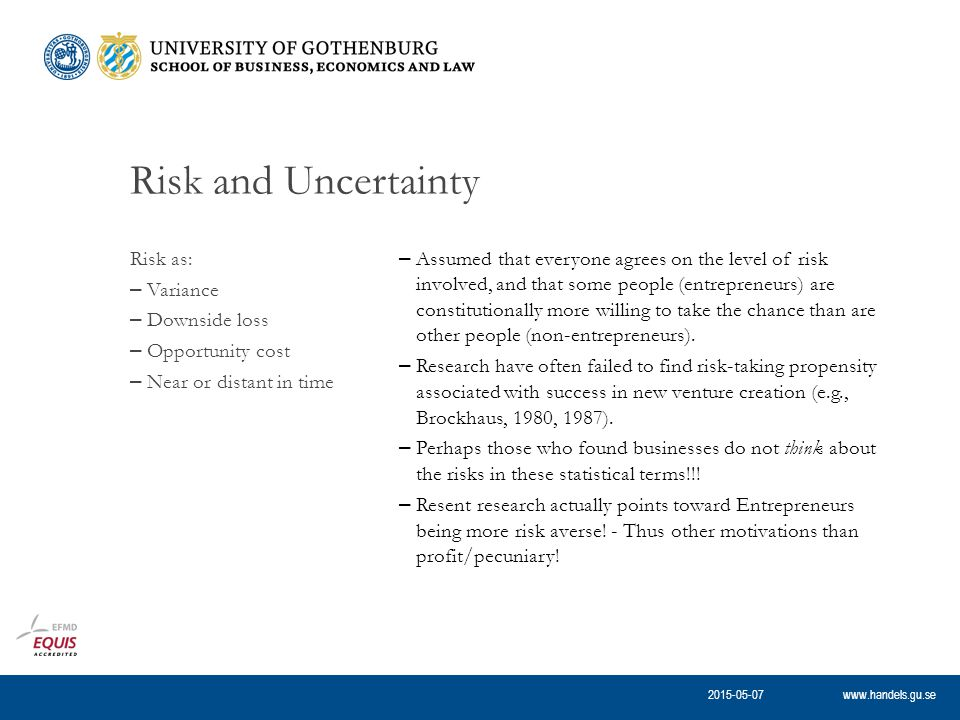 www.handels.gu.se Risk and Uncertainty – Assumed that everyone agrees on the level of risk involved, and that some people (entrepreneurs) are constitutionally more willing to take the chance than are other people (non-entrepreneurs).