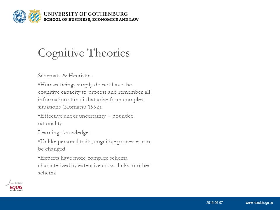 www.handels.gu.se Cognitive Theories Schemata & Heuristics Human beings simply do not have the cognitive capacity to process and remember all information stimuli that arise from complex situations (Komatsu 1992).