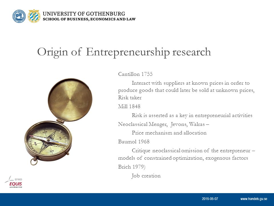 www.handels.gu.se Origin of Entrepreneurship research Cantillon 1755 Interact with suppliers at known prices in order to produce goods that could later be sold at unknown prices, Risk taker Mill 1848 Risk is asserted as a key in entrepreneurial activities Neoclassical Menger, Jevons, Walras – Price mechanism and allocation Baumol 1968 Critique neoclassical omission of the entrepreneur – models of constrained optimization, exogenous factors Brich 1979) Job creation 2015-05-07