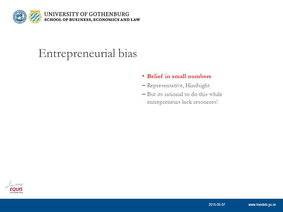 www.handels.gu.se Entrepreneurial bias Belief in small numbers – Representative, Hindsight – But its rational to do this while entrepreneurs lack resources.