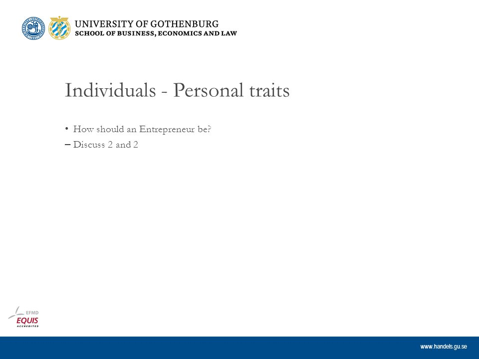 www.handels.gu.se Individuals - Personal traits How should an Entrepreneur be – Discuss 2 and 2