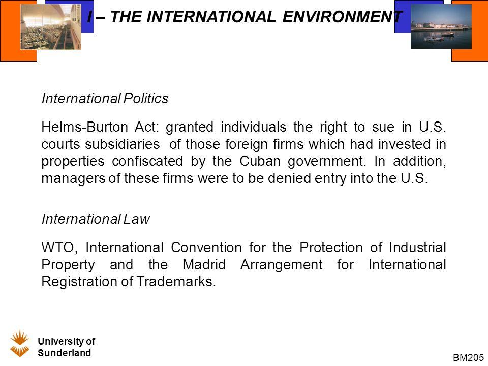 University of Sunderland BM205 I – THE INTERNATIONAL ENVIRONMENT International Politics Helms-Burton Act: granted individuals the right to sue in U.S.
