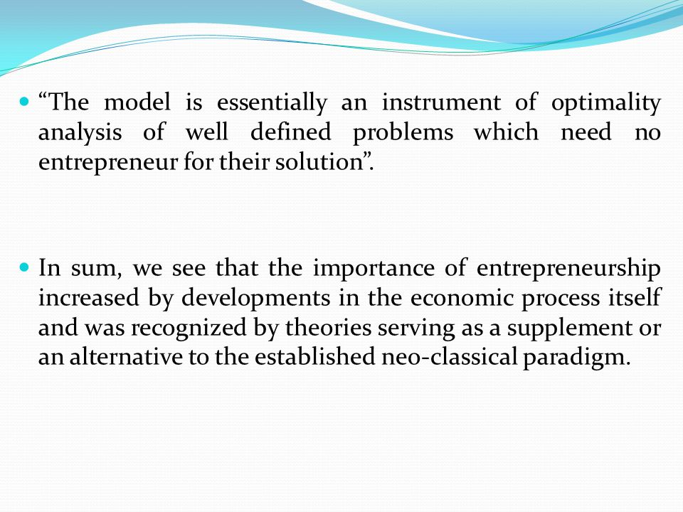 """The model is essentially an instrument of optimality analysis of well defined problems which need no entrepreneur for their solution"". In sum, we see"