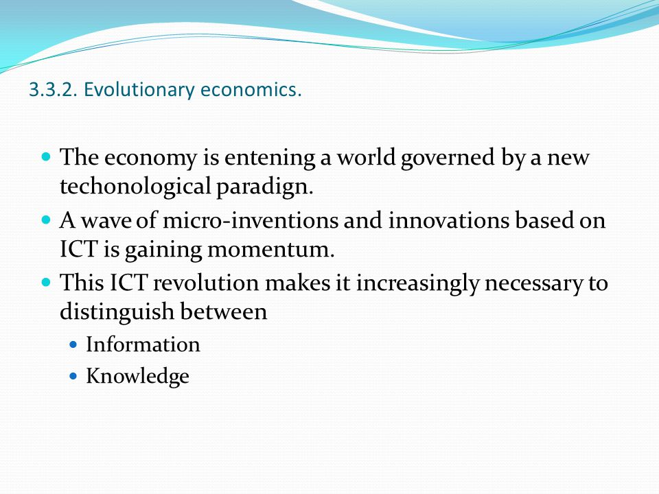 3.3.2. Evolutionary economics. The economy is entening a world governed by a new techonological paradign. A wave of micro-inventions and innovations b