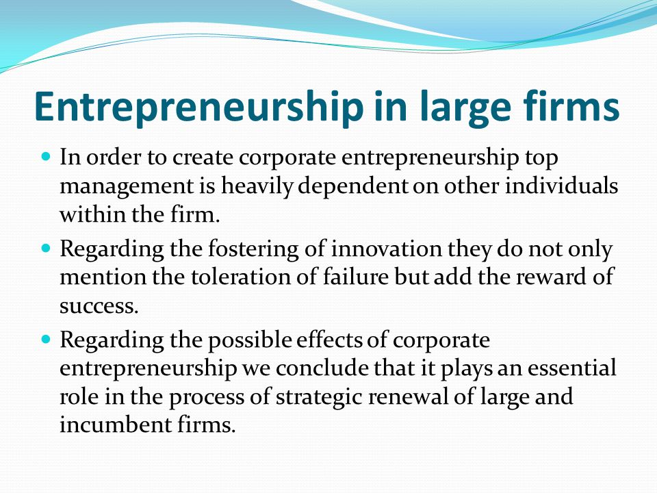 Entrepreneurship in large firms In order to create corporate entrepreneurship top management is heavily dependent on other individuals within the firm