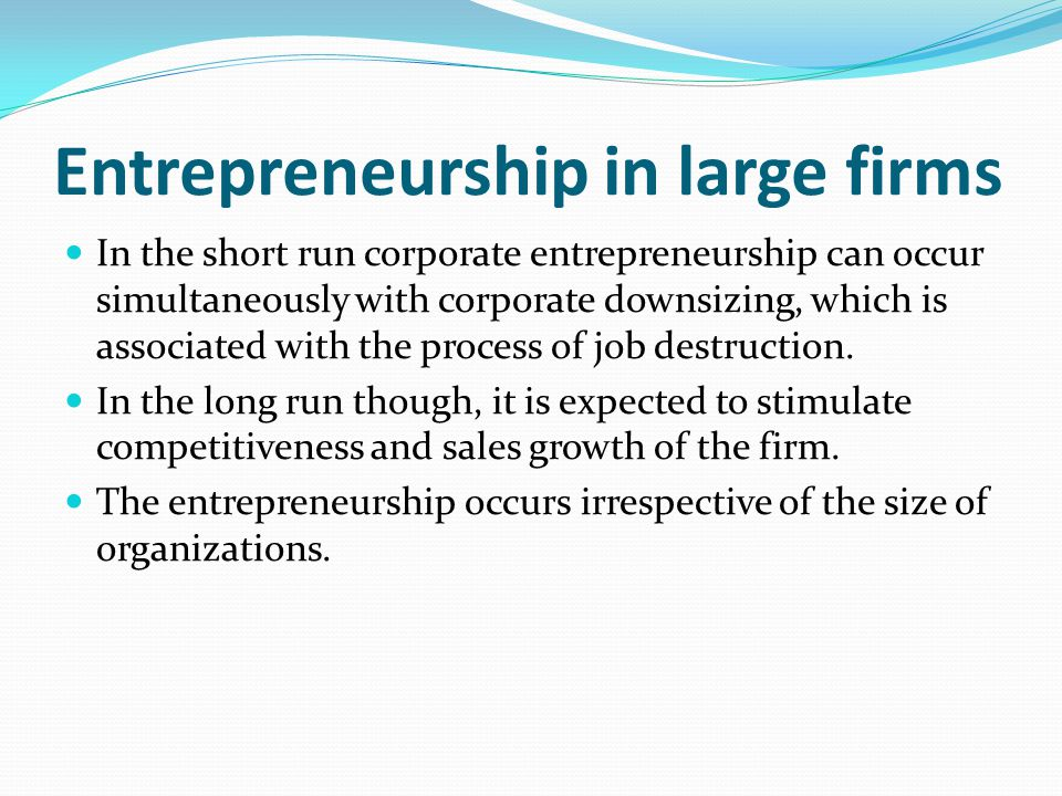 Entrepreneurship in large firms In the short run corporate entrepreneurship can occur simultaneously with corporate downsizing, which is associated wi